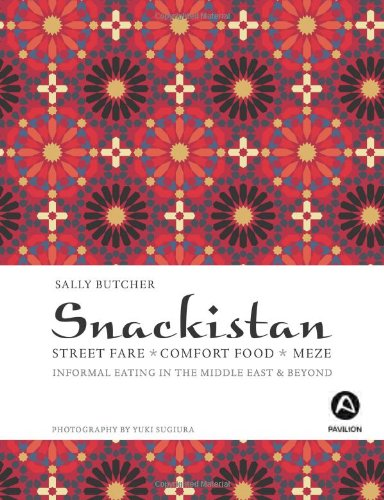 Snackistan: Street Food, Comfort Food, Meze - Informational Eating in the Middle East & Beyond
