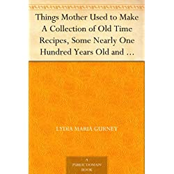 Things Mother Used to Make A Collection of Old Time Recipes, Some Nearly One Hundred Years Old and Never Published Before