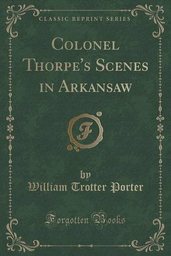 Colonel Thorpe's Scenes in Arkansaw (Classic Reprint)