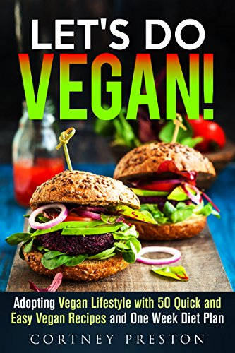 Let's Do Vegan: Adopting Vegan Lifestyle with 50 Amazing Quick and Easy Recipes and One Week Diet Plan (Vegan Diet & Weight Loss) by Cortney Preston
