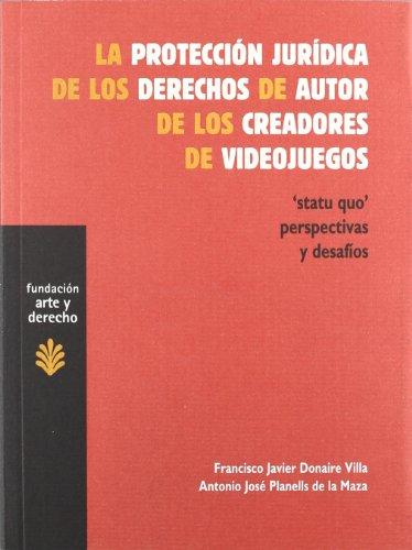La Protección Jurídica De Los Derechos De Autor De Los Creadores De Videojuegos: 'Statu Quo' Perspectivas Y Desafíos (Arte y Derecho)