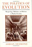 The Politics of Evolution: Morphology, Medicine, and Reform in Radical London (Science and Its Conceptual Foundations series) (0226143740) by Desmond, Adrian