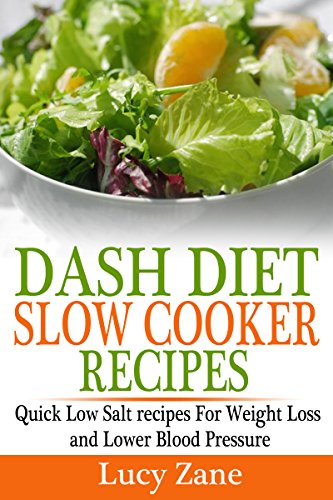 DASH DIET Slow Cooker Recipes - Quick Low Salt recipes For Weight Loss and Lower Blood Pressure (Zane's DASH DIET Collection Book 4) by Lucy Zane