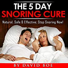 The 5 Day Snoring Cure: Natural, Safe, and Effective; Stop Snoring Now! (       UNABRIDGED) by David Boe Narrated by David Boe