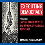 Executing Democracy: Volume One: Capital Punishment & the Making of America, 1683-1807 (Rhetoric & Public Affairs) | Stephen John Hartnett