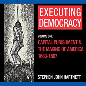 Executing Democracy: Volume One: Capital Punishment & the Making of America, 1683-1807 (Rhetoric & Public Affairs) | [Stephen John Hartnett]