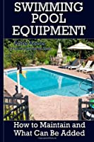 Swimming Pool Equipment:: How to Maintain and What Can Be Added: 2 (Swimming Pool Ownership and Care)