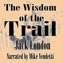 The Wisdom of the Trail (       UNABRIDGED) by Jack London Narrated by Mike Vendetti