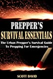 PREPPERS SURVIVAL ESSENTIALS: The Urban Preppers Survival Guide To Prepping For Emergencies (Preppers Survival Guide, Preppers Pantry, Survival Essentials, ... Preppers Guide, Prepper Supplies, Prepper