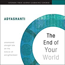 The End of Your World: Uncensored Straight Talk on the Nature of Enlightenment Speech by  Adyashanti Narrated by  Adyashanti