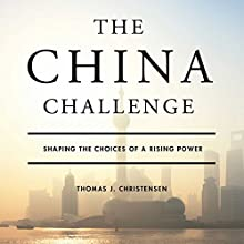 The China Challenge: Shaping the Choices of a Rising Power (       UNABRIDGED) by Thomas Christensen Narrated by Alan Sklar