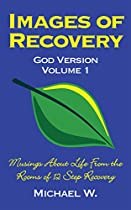 Images of Recovery God Version Volume 1: Musings About Life From the Rooms of 12 Step Recovery