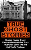 img - for True Ghost Stories: Haunted Houses, Creepy Paranormal Accounts And Scary True Ghost Stories That Will Chill You To The Bone - Real True Ghost Stories (True ... And Hauntings,True Paranormal Hauntings) book / textbook / text book
