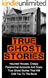 True Ghost Stories: Haunted Houses, Creepy Paranormal Accounts And Scary True Ghost Stories That Will Chill You To The Bone - Real True Ghost Stories (True ... And Hauntings,True Paranormal Hauntings)