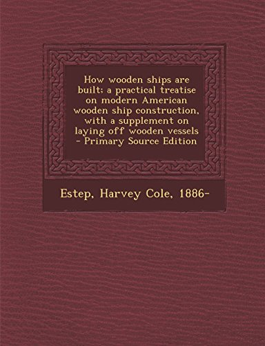 How wooden ships are built; a practical treatise on modern American wooden ship construction, with a supplement on laying off wooden vessels  - Primary Source Edition