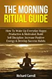img - for The Morning Ritual Guide: How To Wake Up Everyday Happy, Productive & Motivated, Build Self Discipline, Increase Positive Energy & Develop Success Habits ... Productive, Success Ritual, Visualization) book / textbook / text book