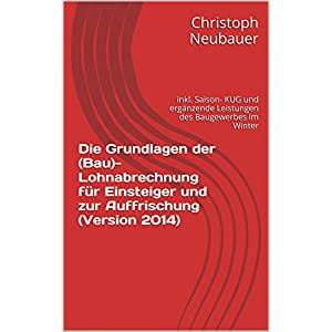 Die Grundlagen der (Bau)- Lohnabrechnung für Einsteiger und zur Auffrischung (Version 201