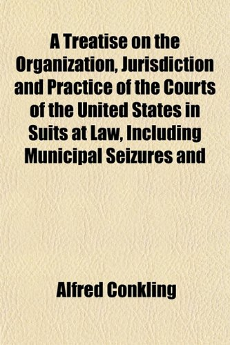 A Treatise on the Organization, Jurisdiction and Practice of the Courts of the United States in Suits at Law, Including Municipal Seizures and