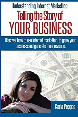 Understanding Internet Marketing: Telling the Story of YOUR BUSINESS by Mrs. Karla Peppas (2013-04-05)