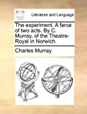 The experiment. A farce of two acts. By C. Murray, of the Theatre-Royal in Norwich. (1140654276) by Murray, Charles