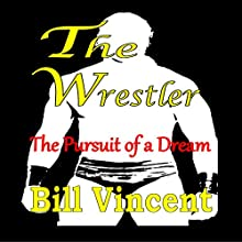 The Wrestler: The Pursuit of a Dream (       UNABRIDGED) by Bill Vincent Narrated by Dickie Thomas