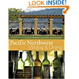 Pacific Northwest Wining and Dining: The People, Places, Food, and Drink of Washington, Oregon, Idaho, and British...