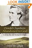 Oswald Chambers: Abandoned to God: The Life Story of the Author of My Utmost for His Highest