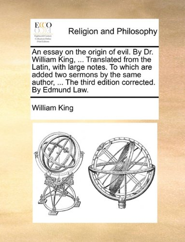 An essay on the origin of evil. By Dr. William King, ... Translated from the Latin, with large notes. To which are added two sermons by the same author, ... The third edition corrected. By Edmund Law.
