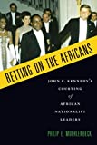 Betting on the Africans: John F. Kennedy's Courting of African Nationalist Leaders