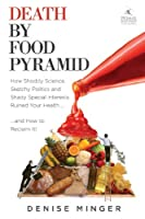 Death by Food Pyramid : How Shoddy Science, Sketchy Politics and Shady Special Interests Have Ruined Our Health