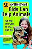 50 Awesome Ways Kids Can Help Animals: Fun and Easy Ways to Be a Kind Kid (0446698288) by Newkirk, Ingrid