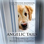 Angelic Tails: True Stories of Heavenly Canine Companions | Joan Wester Anderson