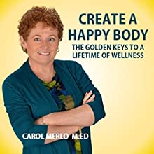 Create a Happy Body: The Golden Keys to a Lifetime of Wellness (       UNABRIDGED) by Carol Merlo Narrated by Carol Merlo
