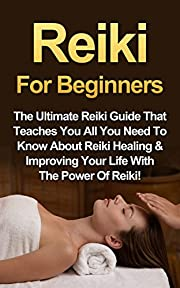 Reiki: Reiki For Beginners: The Ultimate Reiki Guide That Teaches You All You Need To Know About Reiki Healing & Improving Your Life With The Power Of Reiki!