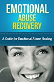 Emotional Abuse Recovery: A Guide for Emotional Abuse Healing (Emotionally Abusive Relationship, Marriage)