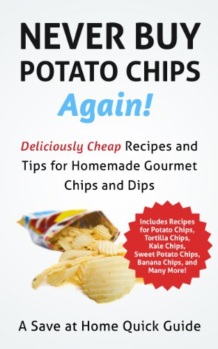 Never Buy Potato Chips Again! Deliciously Cheap Recipes and Tips for Homemade Gourmet Chips and Dips (Save At Home Guide) by Steph Hatfield