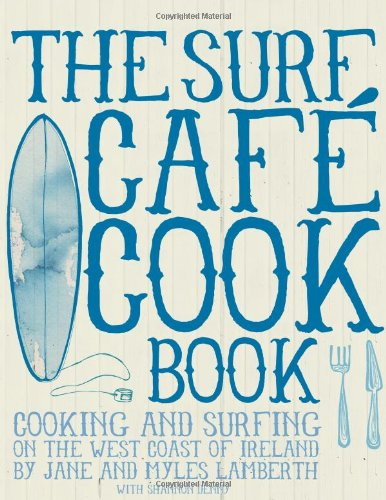 Surf Café Cookbook: Living The Dream: Cooking And Surfing On The West Coast Of Ireland