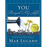 You Changed My Life: Stories of Real People With Remarkable Hearts ~ Max Lucado