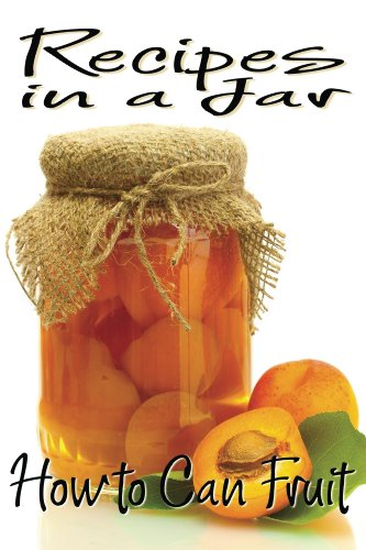Recipes in a Jar: How to Can Fruit by Rachel Jones