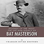 Legends of the West: The Life and Legacy of Bat Masterson |  Charles River Editors