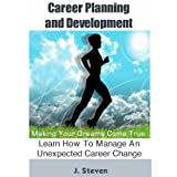 Career Planning and Development : Making Your Dreams Come True. Learn How To Manage An Unexpected Career Change