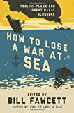 How to Lose a War at Sea: Foolish Plans and Great Naval Blunders (0062069098) by Fawcett, Bill