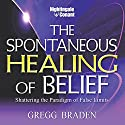 The Spontaneous Healing of Belief: Shattering the Paradigm of False Limits (       UNABRIDGED) by Gregg Braden Narrated by Gregg Braden