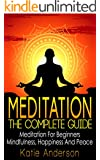 Meditation: The Complete Guide: Meditation For Beginners, Mindfulness, Happiness & Peace (Meditation Techniques, Meditation For Beginners, Mindfulness ... Relief, Buddha, Zen, Mindfulness Book 1)