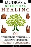 Mudras for Spiritual Healing: 21 Simple Hand Gestures for Ultimate Spiritual Healing & Awakening (Mudras Book 9)