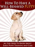 img - for How To Have A Well-Behaved Puppy - All You Need To Know About Puppy Training And Care For Those All Important First Few Weeks. book / textbook / text book
