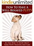 How To Have A Well-Behaved Puppy - All You Need To Know About Puppy Training And Care For Those All Important First Few Weeks. (English Edition)