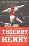 Thierry Henry: The Biography: The Amazing Life of the Greatest Footballer on Earth