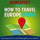 How to Travel Europe Cheap Hörbuch von  HowExpert Press, Willoughby Ann Walshe Gesprochen von: Kathleen Fisher