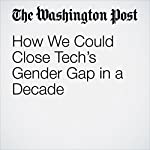 How We Could Close Tech's Gender Gap in a Decade   Hayley Tsukayama